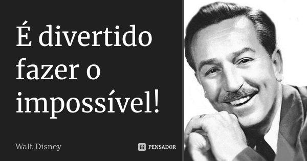 É divertido fazer o impossível!... Frase de Walt Disney.