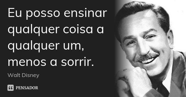Eu posso ensinar qualquer coisa a qualquer um, menos a sorrir.... Frase de Walt Disney.