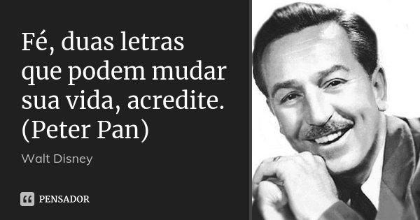 Fé, duas letras que podem mudar sua vida, acredite. (Peter Pan)... Frase de Walt Disney.