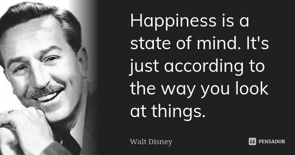 Happiness is a state of mind. It's just according to the way you look at things.... Frase de Walt Disney.