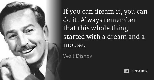 If you can dream it, you can do it. Always remember that this whole thing started with a dream and a mouse.... Frase de Walt Disney.