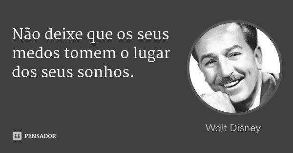 Não deixe que os seus medos tomem o lugar dos seus sonhos.... Frase de Walt Disney.