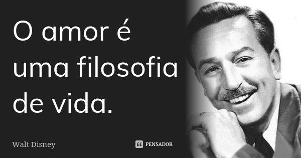 O amor é uma filosofia de vida.... Frase de Walt Disney.