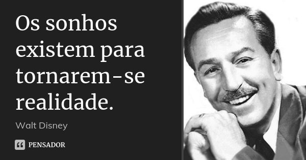 Os sonhos existem para tornarem-se realidade.... Frase de Walt Disney.