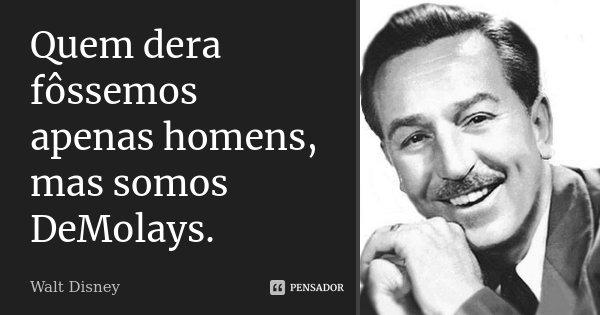 Quem dera fôssemos apenas homens, mas somos DeMolays.... Frase de Walt Disney.