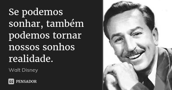 Se podemos sonhar, também podemos tornar nossos sonhos realidade.... Frase de Walt Disney.