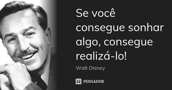 Se você consegue sonhar algo, consegue realizá-lo!... Frase de Walt Disney.