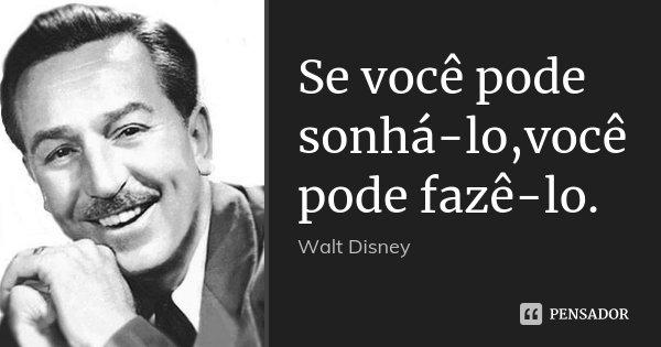 Se você pode sonhá-lo,você pode fazê-lo.... Frase de Walt Disney.