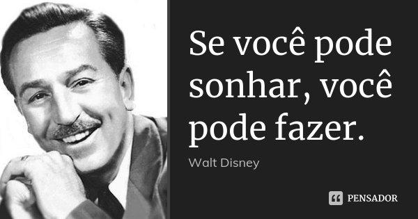 Se você pode sonhar, você pode fazer.... Frase de Walt Disney.