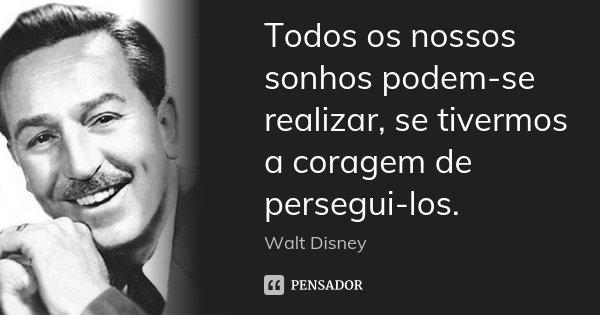 Todos os nossos sonhos podem-se realizar, se tivermos a coragem de persegui-los.... Frase de Walt Disney.