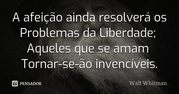 A afeição ainda resolverá os Problemas da Liberdade; Aqueles que se amam Tornar-se-ão invencíveis.... Frase de Walt Whitman.