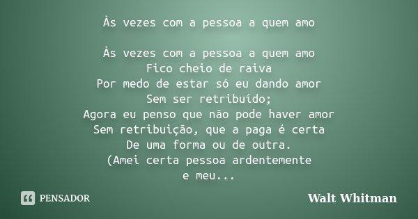 As Vezes Com A Pessoa A Quem Amo As Walt Whitman