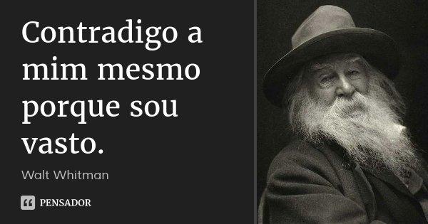 Contradigo a mim mesmo porque sou vasto.... Frase de Walt Whitman.