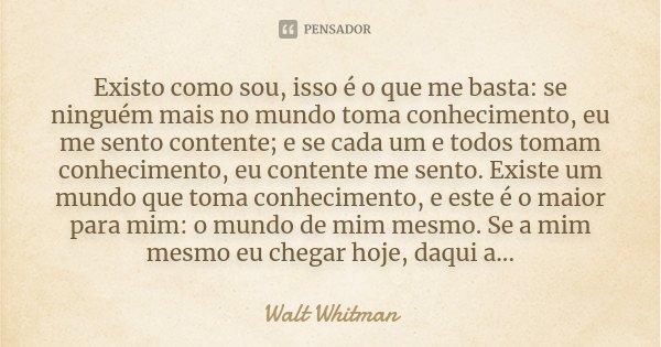 Existo como sou, isso é o que me basta: se ninguém mais no mundo toma conhecimento, eu me sento contente; e se cada um e todos tomam conhecimento, eu contente m... Frase de Walt Whitman.