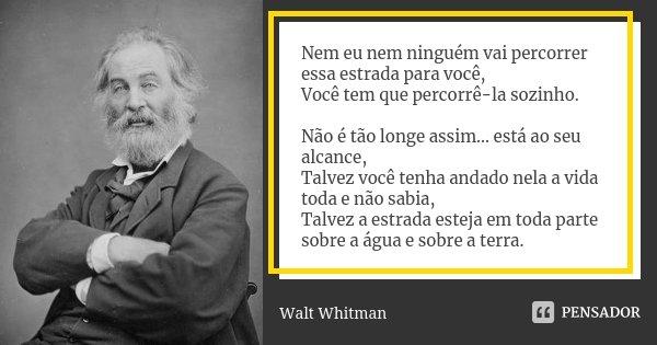 Nem eu nem ninguém vai percorrer essa estrada para você, Você tem que percorrê-la sozinho. Não é tão longe assim... está ao seu alcance, Talvez você tenha andad... Frase de Walt Whitman.