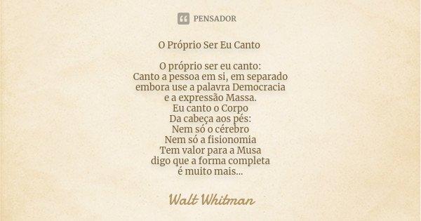 O Próprio Ser Eu Canto O próprio ser eu canto: Canto a pessoa em si, em separado embora use a palavra Democracia e a expressão Massa. Eu canto o Corpo Da cabeça... Frase de Walt Whitman.