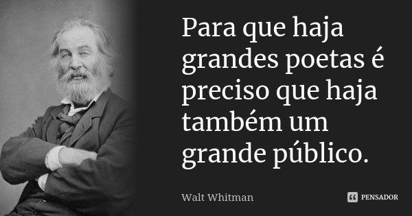 Para que haja grandes poetas é preciso que haja também um grande público.... Frase de Walt Whitman.
