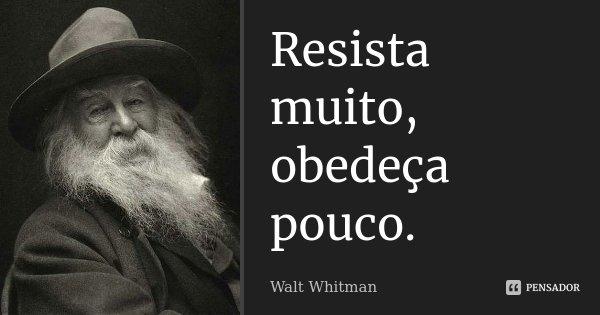 Resista muito, obedeça pouco.... Frase de Walt Whitman.