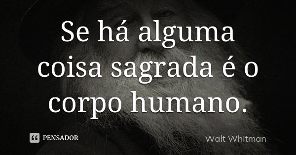Se há alguma coisa sagrada é o corpo humano.... Frase de Walt Whitman.