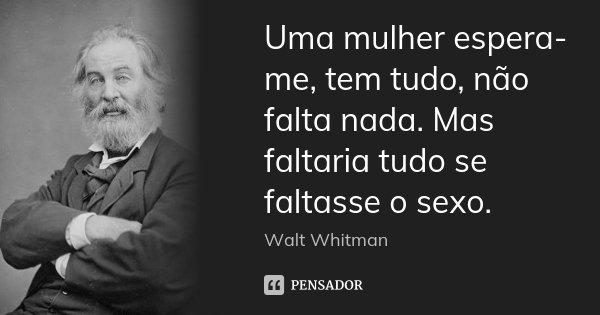 Uma mulher espera-me, tem tudo, não falta nada. Mas faltaria tudo se faltasse o sexo.... Frase de Walt Whitman.