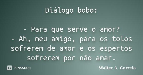 Diálogo bobo: - Para que serve o amor? - Ah, meu amigo, para os tolos sofrerem de amor e os espertos sofrerem por não amar.... Frase de Walter A. Correia.