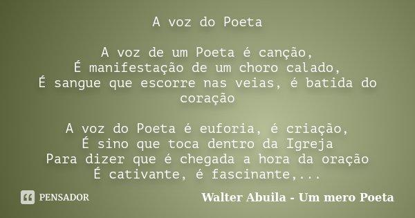 A voz do Poeta A voz de um Poeta é canção, É manifestação de um choro calado, É sangue que escorre nas veias, é batida do coração A voz do Poeta é euforia, é cr... Frase de Walter Abuila - Um mero Poeta.