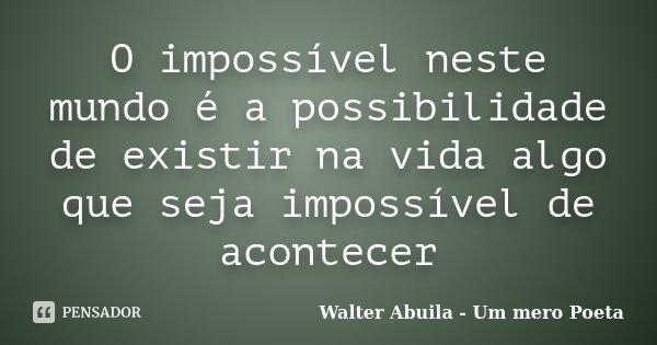 O impossível neste mundo é a possibilidade de existir na vida algo que seja impossível de acontecer... Frase de Walter Abuila - Um mero Poeta.