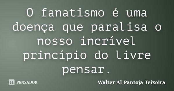 O fanatismo é uma doença que paralisa o nosso incrível princípio do livre pensar.... Frase de Walter Al Pantoja Teixeira.