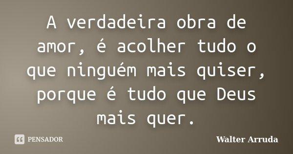 A verdadeira obra de amor, é acolher tudo o que ninguém mais quiser, porque é tudo que Deus mais quer.... Frase de Walter Arruda.