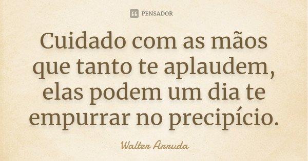 Cuidado com as mãos que tanto te aplaudem, elas podem um dia te empurrar no precipício.... Frase de Walter Arruda.