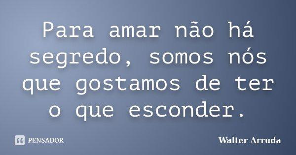 Para amar não há segredo, somos nós que gostamos de ter o que esconder.... Frase de Walter Arruda.