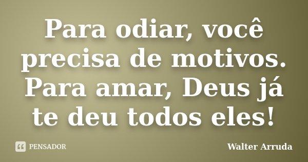 Para odiar, você precisa de motivos. Para amar, Deus já te deu todos eles!... Frase de Walter Arruda.