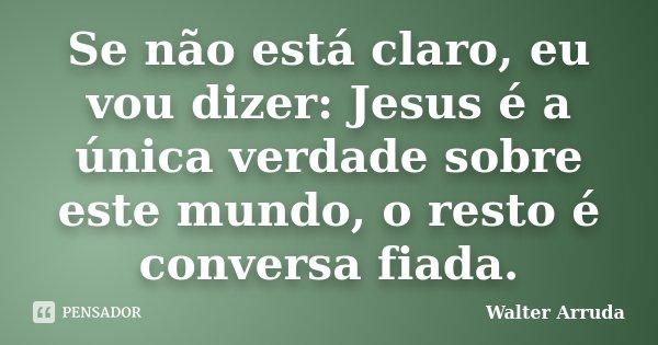 Se não está claro, eu vou dizer: Jesus é a única verdade sobre este mundo, o resto é conversa fiada.... Frase de Walter Arruda.