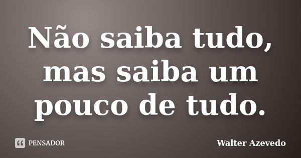 Não saiba tudo, mas saiba um pouco de tudo.... Frase de Walter Azevedo.