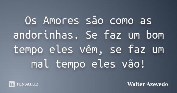 Os Amores são como as andorinhas. Se faz um bom tempo eles vêm, se faz um mal tempo eles vão!... Frase de Walter Azevedo.