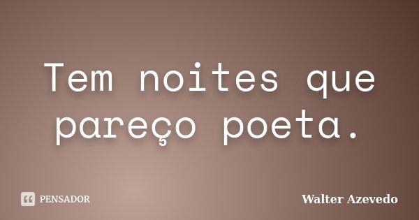 Tem noites que pareço poeta.... Frase de Walter Azevedo.