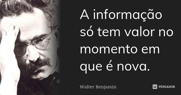 A informação só tem valor no momento em que é nova.... Frase de Walter Benjamin.