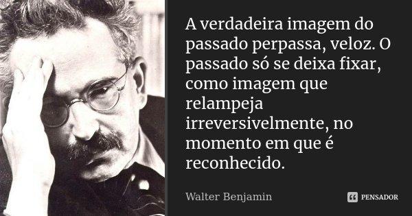 A verdadeira imagem do passado perpassa, veloz. O passado só se deixa fixar, como imagem que relampeja irreversivelmente, no momento em que é reconhecido.... Frase de Walter Benjamin.