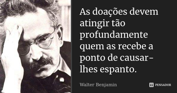 As doações devem atingir tão profundamente quem as recebe a ponto de causar-lhes espanto.... Frase de Walter Benjamin.