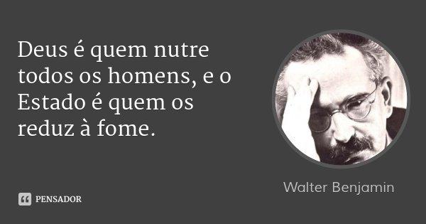 Deus é quem nutre todos os homens, e o Estado é quem os reduz à fome.... Frase de Walter Benjamin.