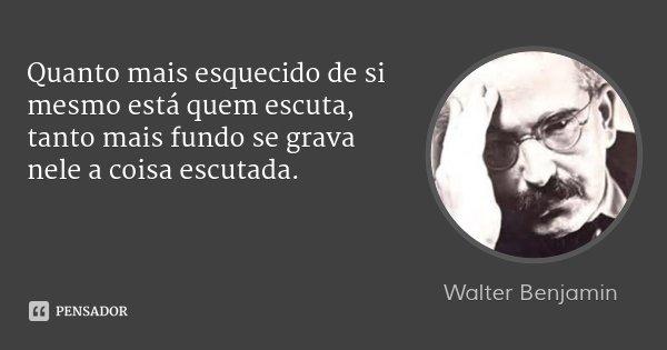 Quanto mais esquecido de si mesmo está quem escuta, tanto mais fundo se grava nele a coisa escutada.... Frase de Walter Benjamin.