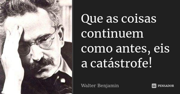 Que as coisas continuem como antes, eis a catástrofe!... Frase de Walter Benjamin.
