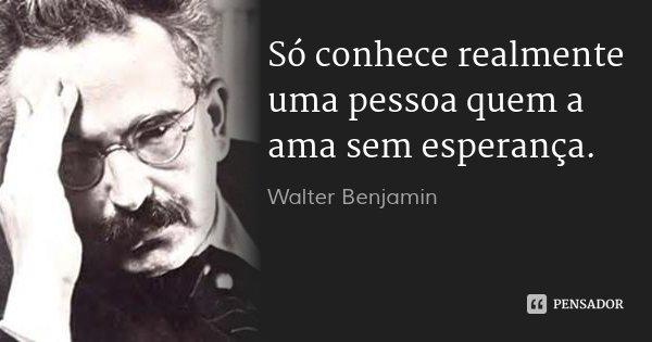 Só conhece realmente uma pessoa quem a ama sem esperança.... Frase de Walter Benjamin.