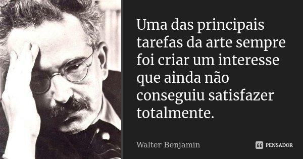 Uma das principais tarefas da arte sempre foi criar um interesse que ainda não conseguiu satisfazer totalmente.... Frase de Walter Benjamin.