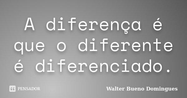 A diferença é que o diferente é diferenciado.... Frase de Walter Bueno Domingues.