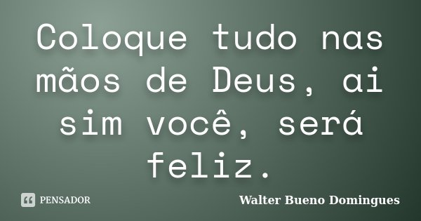Coloque tudo nas mãos de Deus, ai sim você, será feliz.... Frase de Walter Bueno Domingues.