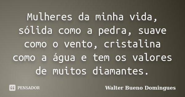 Mulheres da minha vida, sólida como a pedra, suave como o vento, cristalina como a água e tem os valores de muitos diamantes.... Frase de Walter Bueno Domingues.