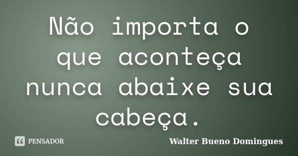 Não importa o que aconteça nunca abaixe sua cabeça.... Frase de Walter Bueno Domingues.
