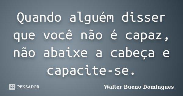 Quando alguém disser que você não é capaz, não abaixe a cabeça e capacite-se.... Frase de Walter Bueno Domingues.