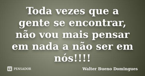 Toda vezes que a gente se encontrar, não vou mais pensar em nada a não ser em nós!!!!... Frase de Walter Bueno Domingues.